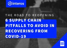 The Road to Reopening: 6 Supply Chain Pitfalls to Avoid in Recovering from COVID-19